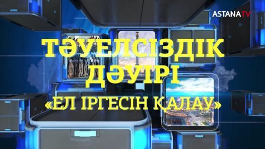 """Тәуелсіздік дәуірі: """"Ел іргесін қалау"""" д/ф (01.12.2020)"""