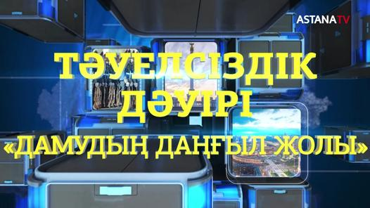 """Тәуелсіздік дәуірі: """"Дамудың даңғыл жолы"""" д/ф (02.12.2020)"""